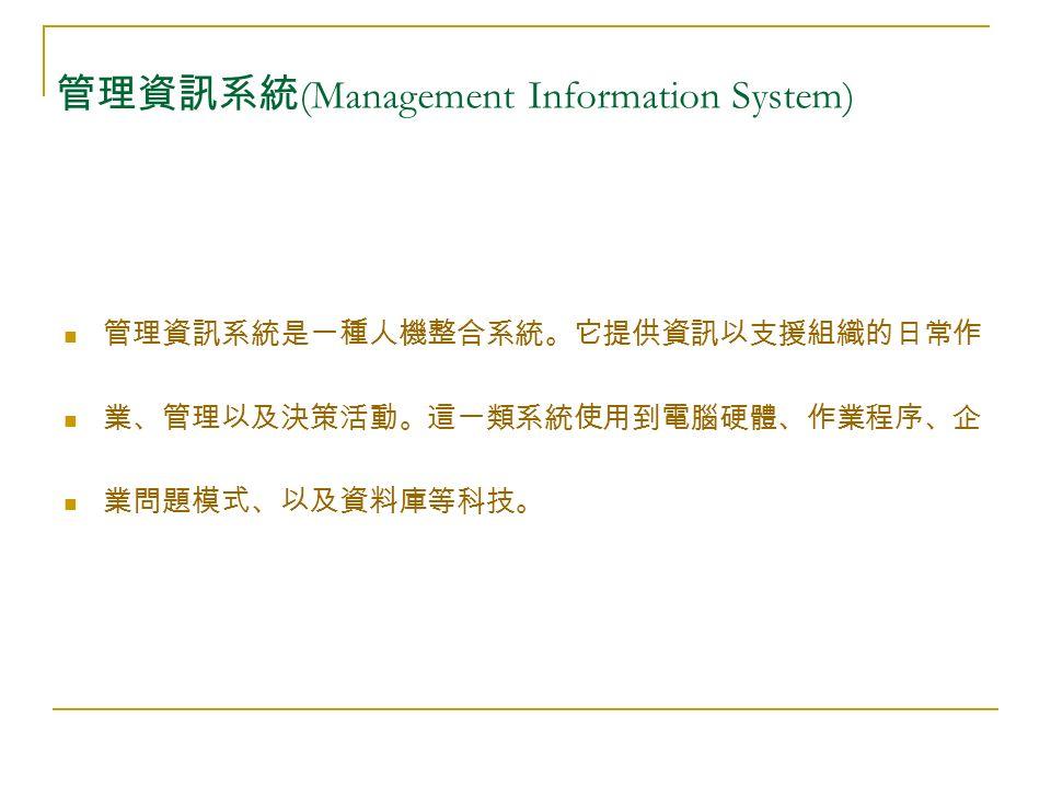 管理資訊系統 (Management Information System) 管理資訊系統是一種人機整合系統。它提供資訊以支援組織的日常作 業、管理以及決策活動。這一類系統使用到電腦硬體、作業程序、企 業問題模式、以及資料庫等科技。
