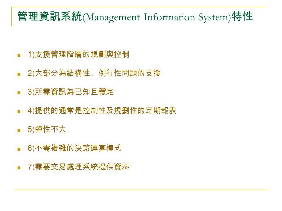 管理資訊系統 (Management Information System) 特性 1) 支援管理階層的規劃與控制 2) 大部分為結構性、例行性問題的支援 3) 所需資訊為已知且穩定 4) 提供的通常是控制性及規劃性的定期報表 5) 彈性不大 6) 不需複雜的決策運算模式 7) 需要交易處理系統提供資料