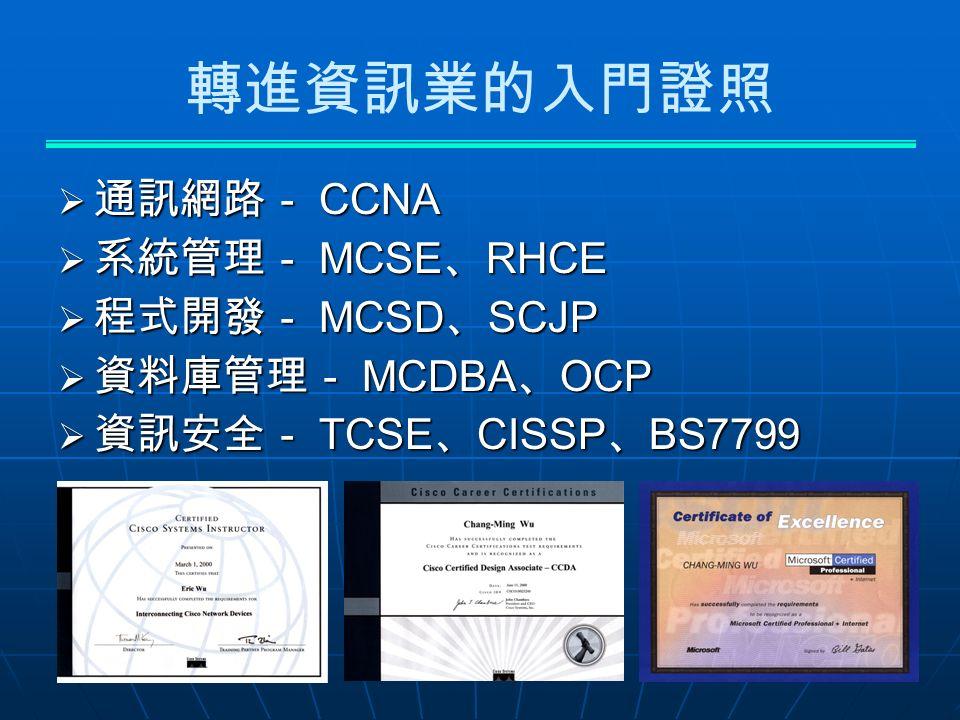 轉進資訊業的入門證照  通訊網路- CCNA  系統管理- MCSE 、 RHCE  程式開發- MCSD 、 SCJP  資料庫管理- MCDBA 、 OCP  資訊安全- TCSE 、 CISSP 、 BS7799