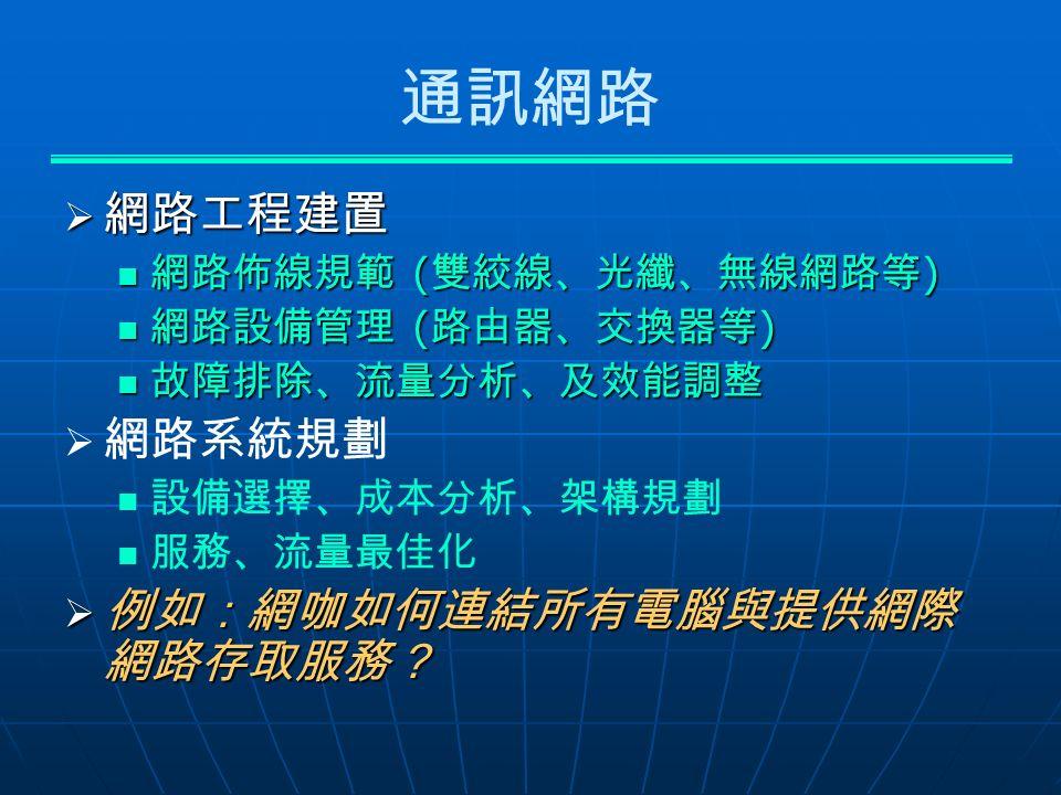 通訊網路  網路工程建置 網路佈線規範 ( 雙絞線、光纖、無線網路等 ) 網路佈線規範 ( 雙絞線、光纖、無線網路等 ) 網路設備管理 ( 路由器、交換器等 ) 網路設備管理 ( 路由器、交換器等 ) 故障排除、流量分析、及效能調整 故障排除、流量分析、及效能調整   網路系統規劃 設備選擇、成本分析、架構規劃 服務、流量最佳化  例如:網咖如何連結所有電腦與提供網際 網路存取服務?