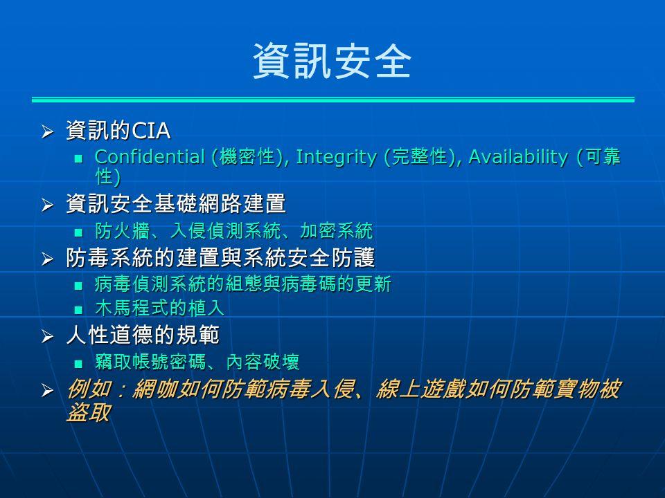 資訊安全  資訊的 CIA Confidential ( 機密性 ), Integrity ( 完整性 ), Availability ( 可靠 性 ) Confidential ( 機密性 ), Integrity ( 完整性 ), Availability ( 可靠 性 )  資訊安全基礎網路建置 防火牆、入侵偵測系統、加密系統 防火牆、入侵偵測系統、加密系統  防毒系統的建置與系統安全防護 病毒偵測系統的組態與病毒碼的更新 病毒偵測系統的組態與病毒碼的更新 木馬程式的植入 木馬程式的植入  人性道德的規範 竊取帳號密碼、內容破壞 竊取帳號密碼、內容破壞  例如:網咖如何防範病毒入侵、線上遊戲如何防範寶物被 盜取