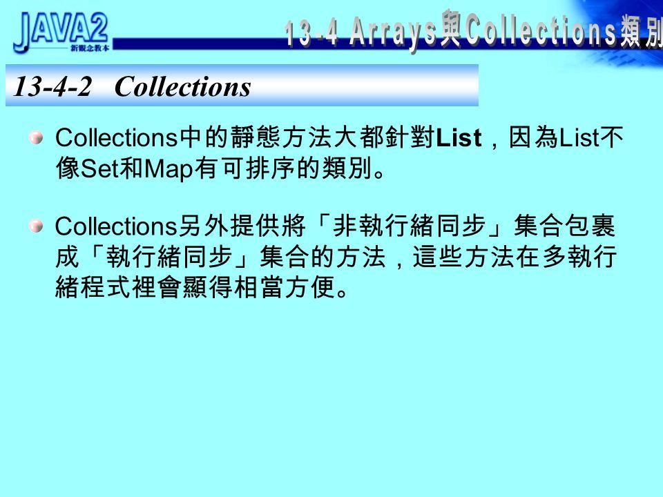 13-4-1 Arrays Arrays 的靜態方法說明 List asList(Object[] a) 將 Object 陣列 a 轉換成 List 物件,然後回傳。 int binarySearch(int[] a, int key) 在已排序的 a 陣列中以二次搜尋法,找出 key 的索引值。若找不到 key 則回傳 –1 。此方法 有許多因應不同型別陣列的多載方法。 boolean equals(int[] a, int[] a2) 比較兩陣列 a 和 a2 ,若兩陣列中的元素值皆相 等則回傳 true 。此方法有許多因應不同型別 陣列的多載方法。 void fill(int[] a, int val) 將 a 陣列中的所有的元素值設定為 val 。此方 法有許多因應不同型別陣列的多載方法。 void sort(int[] a) 對陣列 a 排序。此方法有許多因應不同參數的 多載方法。