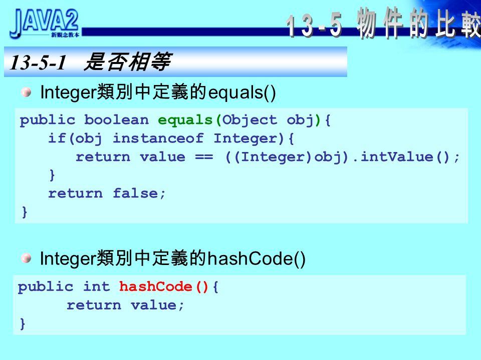 13-5-1 是否相等 hashCode() 方法在使用 hash table 的集合中顯得相 當重要,因為 hash table 是以 key.hashCode() 取得的 hash code value (雜湊值)。 當你覆蓋 equals() 方法時,也必須覆蓋 hashCode() 方法,讓兩者的行為一致。