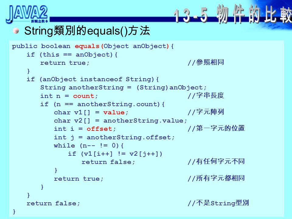 13-5-1 是否相等 Integer 類別中定義的 equals() Integer 類別中定義的 hashCode() public boolean equals(Object obj){ if(obj instanceof Integer){ return value == ((Integer)obj).intValue(); } return false; } public int hashCode(){ return value; }