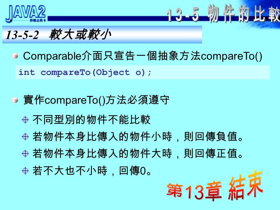13-5-2 較大或較小 TreeSet 和 TreeMap 都有自動排序的功能,既然要 能排序必定有比較大小的規則。 使用 tree 實作的 collection ,其元素必須是相同型別 的物件,而且必須實作 Comparable 介面。 String 類別和基本型別的包裝器( Boolean 除外) 實作了 Comparable 介面。