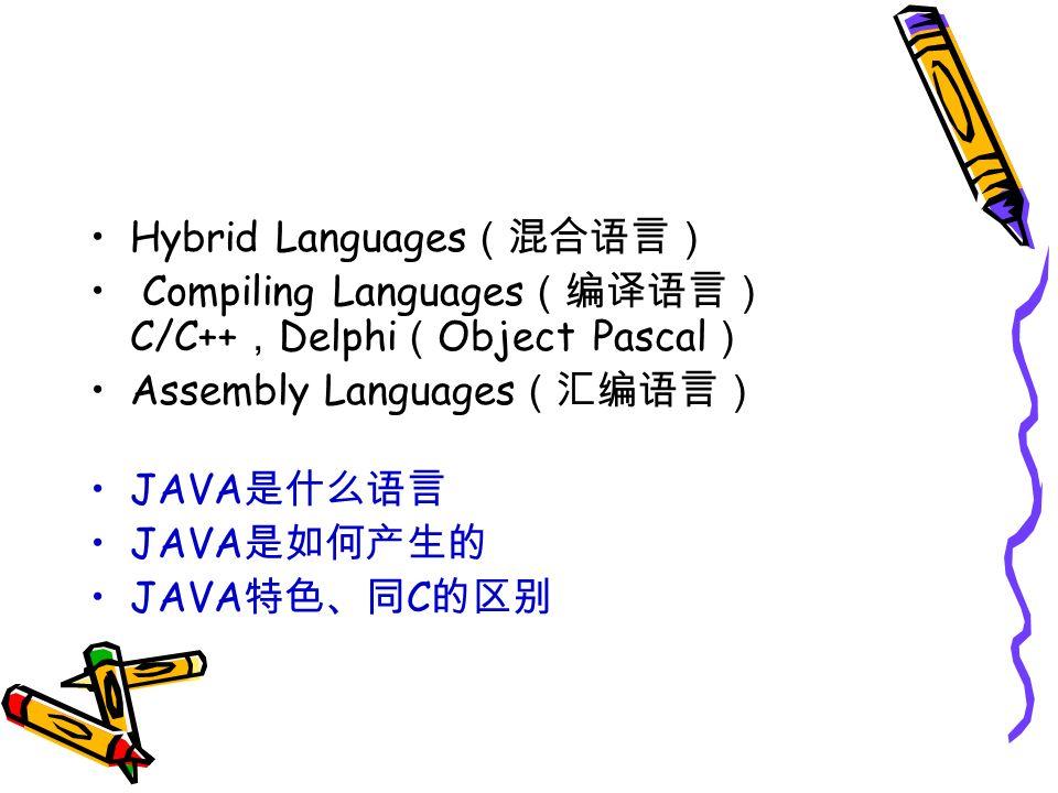 Hybrid Languages (混合语言) Compiling Languages (编译语言) C/C++ , Delphi ( Object Pascal ) Assembly Languages (汇编语言) JAVA 是什么语言 JAVA 是如何产生的 JAVA 特色、同 C 的区别