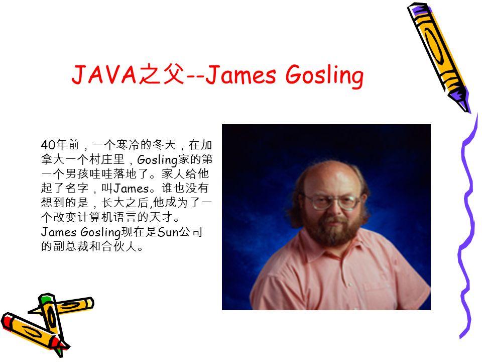 JAVA 之父 --James Gosling 40 年前,一个寒冷的冬天,在加 拿大一个村庄里, Gosling 家的第 一个男孩哇哇落地了。家人给他 起了名字,叫 James 。谁也没有 想到的是,长大之后, 他成为了一 个改变计算机语言的天才。 James Gosling 现在是 Sun 公司 的副总裁和合伙人。