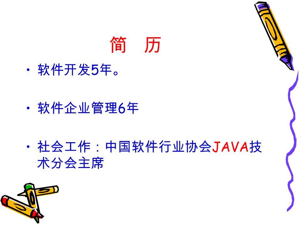 简 历 软件开发 5 年。 软件企业管理 6 年 社会工作:中国软件行业协会 JAVA 技 术分会主席