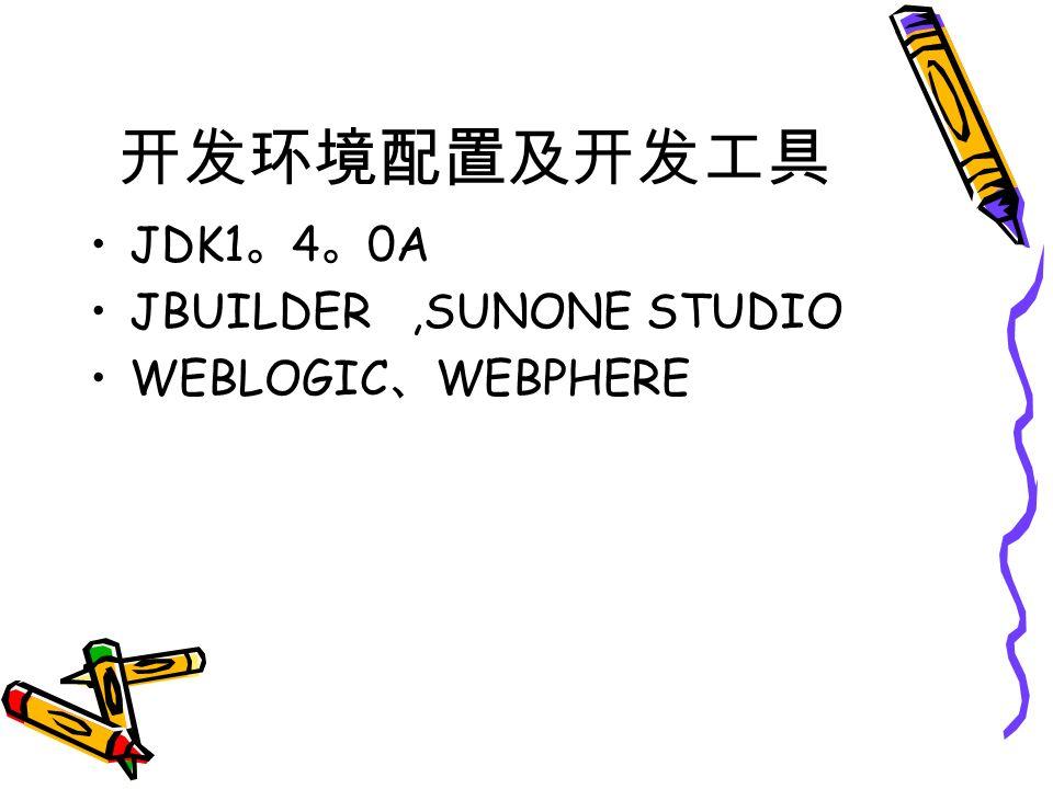 开发环境配置及开发工具 JDK1 。 4 。 0A JBUILDER,SUNONE STUDIO WEBLOGIC 、 WEBPHERE