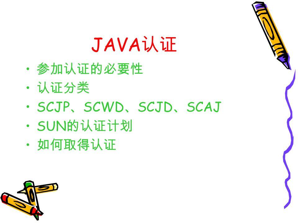 JAVA 认证 参加认证的必要性 认证分类 SCJP 、 SCWD 、 SCJD 、 SCAJ SUN 的认证计划 如何取得认证