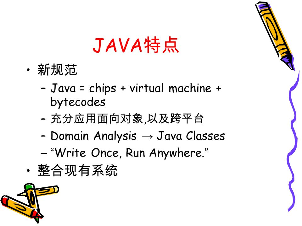 JAVA 特点 新规范 –Java = chips + virtual machine + bytecodes – 充分应用面向对象, 以及跨平台 –Domain Analysis → Java Classes – Write Once, Run Anywhere.