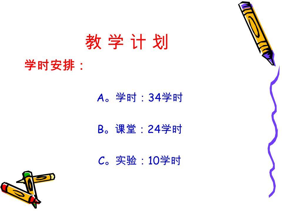 教 学 计 划教 学 计 划 学时安排: A 。学时: 34 学时 B 。课堂: 24 学时 C 。实验: 10 学时