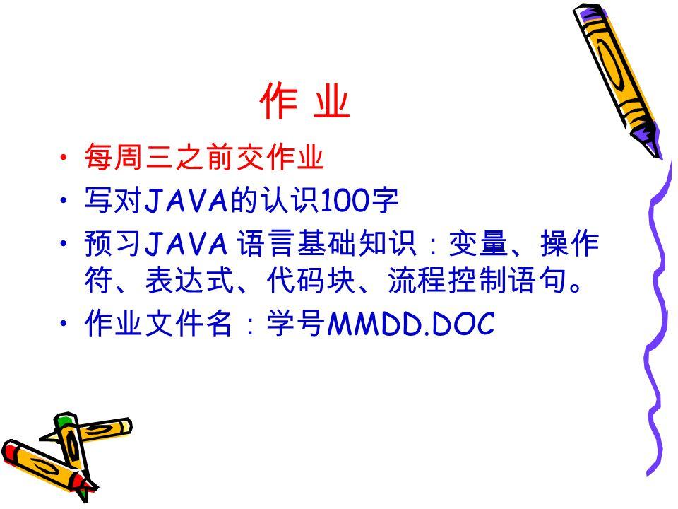 作 业作 业 每周三之前交作业 写对 JAVA 的认识 100 字 预习 JAVA 语言基础知识:变量、操作 符、表达式、代码块、流程控制语句。 作业文件名:学号 MMDD.DOC