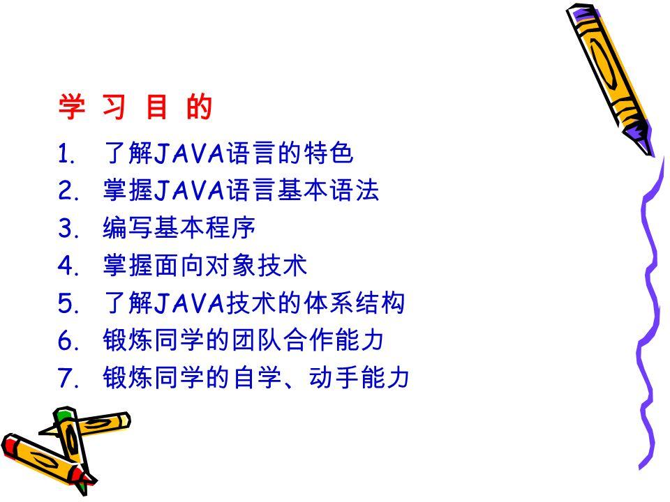 学 习 目 的学 习 目 的 1. 了解 JAVA 语言的特色 2. 掌握 JAVA 语言基本语法 3.