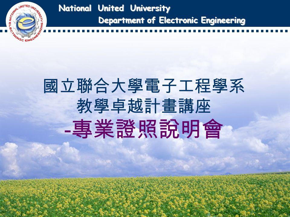 National United University National United University Department of Electronic Engineering Department of Electronic Engineering 國立聯合大學電子工程學系 教學卓越計畫講座 - 專業證照說明會