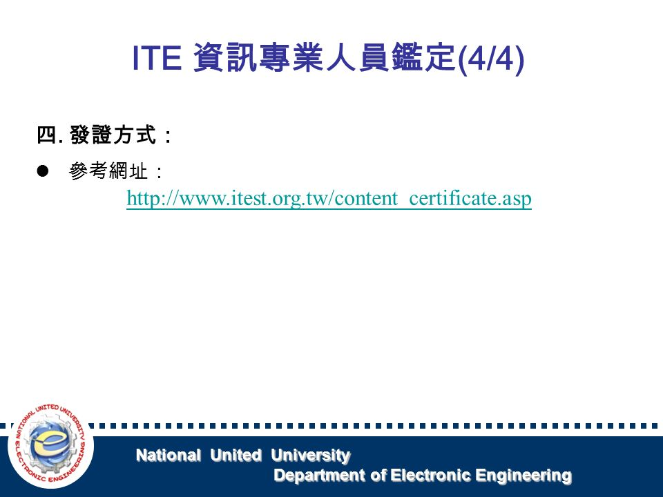 National United University National United University Department of Electronic Engineering Department of Electronic Engineering 四.發證方式: 參考網址: http://www.itest.org.tw/content_certificate.asp ITE 資訊專業人員鑑定 (4/4)