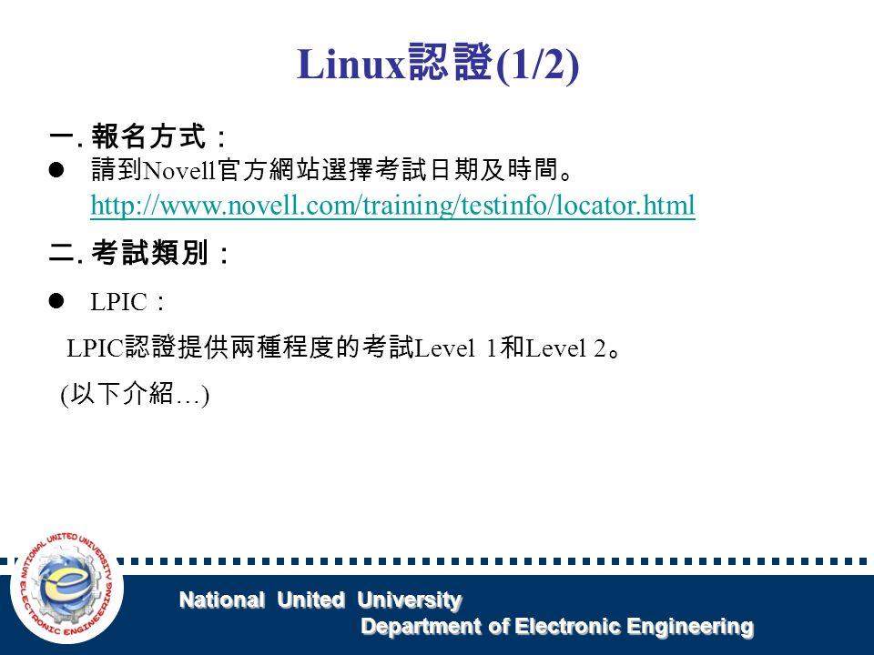 National United University National United University Department of Electronic Engineering Department of Electronic Engineering Linux 認證 (1/2) 一.報名方式: 請到 Novell 官方網站選擇考試日期及時間。 http://www.novell.com/training/testinfo/locator.html http://www.novell.com/training/testinfo/locator.html 二.考試類別: LPIC : LPIC 認證提供兩種程度的考試 Level 1 和 Level 2 。 ( 以下介紹 …)