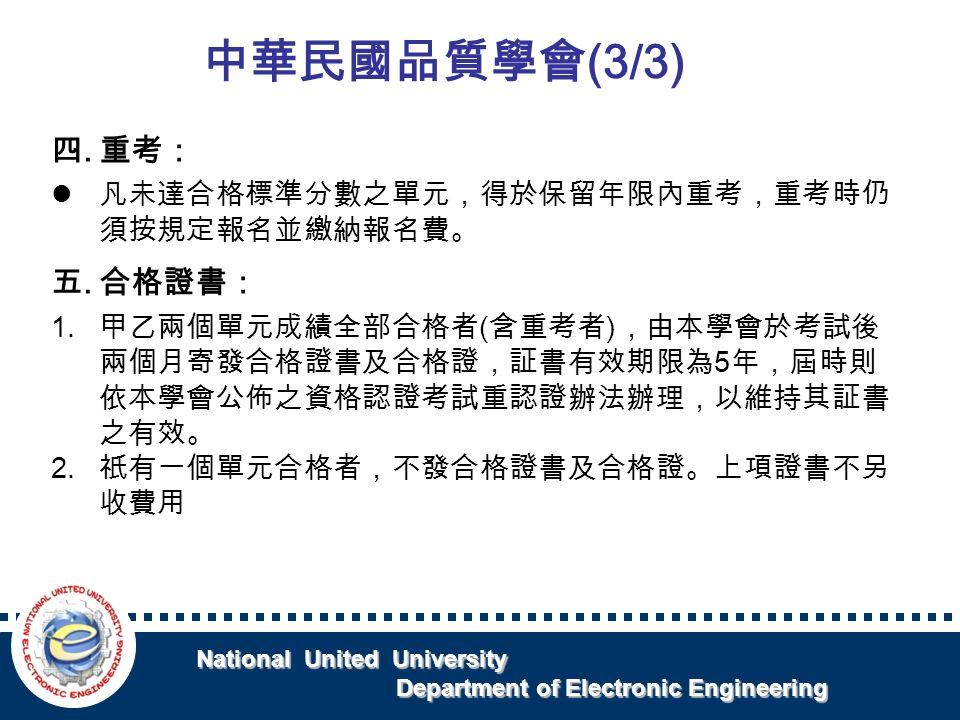 National United University National United University Department of Electronic Engineering Department of Electronic Engineering 四.重考: 凡未達合格標準分數之單元,得於保留年限內重考,重考時仍 須按規定報名並繳納報名費。 五.合格證書: 1.