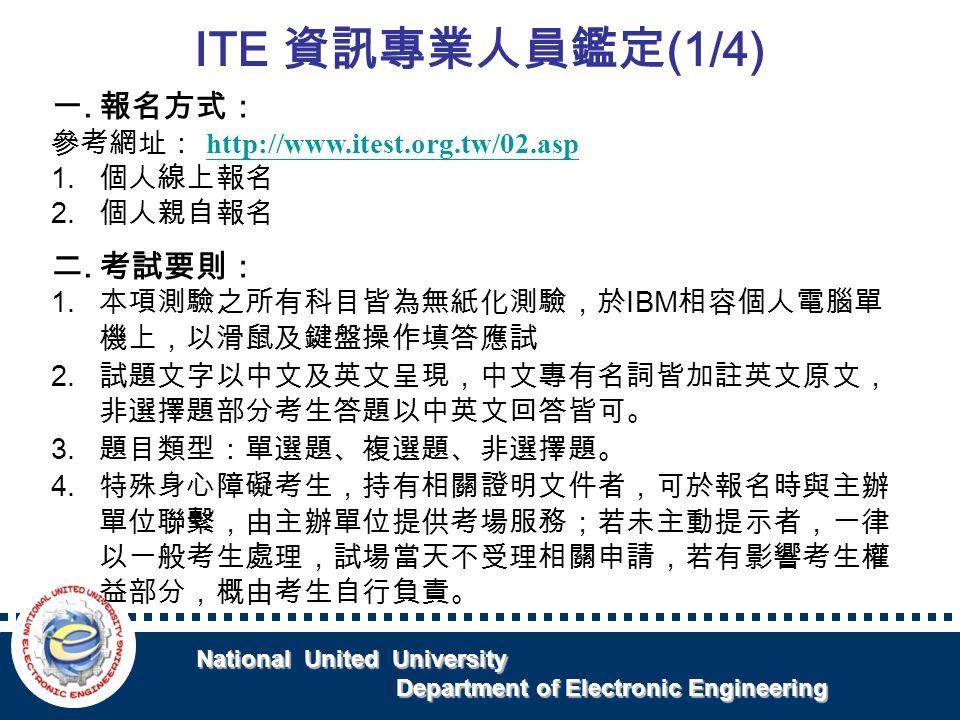 National United University National United University Department of Electronic Engineering Department of Electronic Engineering ITE 資訊專業人員鑑定 (1/4) 一.報名方式: 參考網址: http://www.itest.org.tw/02.asp http://www.itest.org.tw/02.asp 1.
