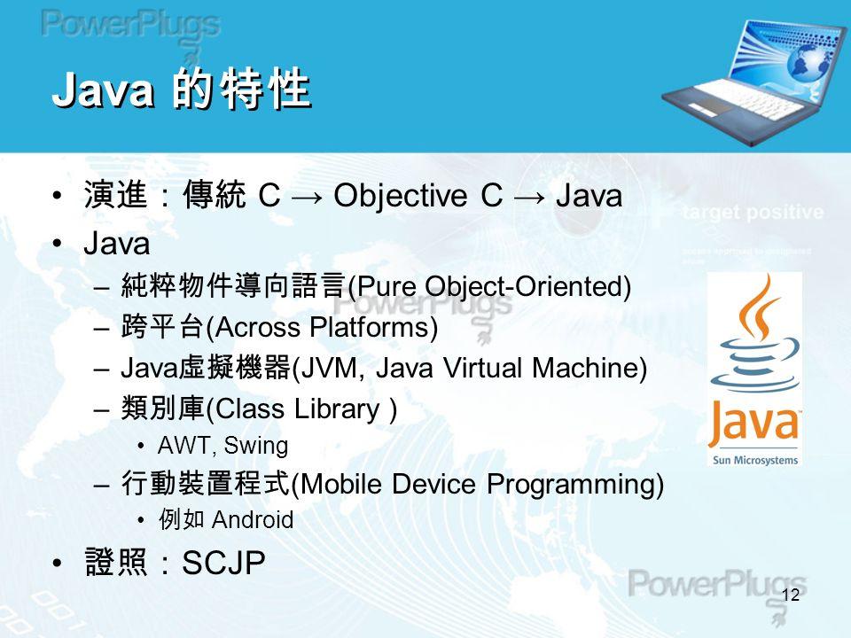 12 Java 的特性 演進:傳統 C → Objective C → Java Java – 純粹物件導向語言 (Pure Object-Oriented) – 跨平台 (Across Platforms) –Java 虛擬機器 (JVM, Java Virtual Machine) – 類別庫 (Class Library ) AWT, Swing – 行動裝置程式 (Mobile Device Programming) 例如 Android 證照: SCJP