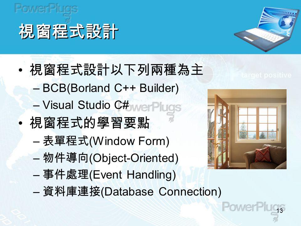 13 視窗程式設計 視窗程式設計以下列兩種為主 –BCB(Borland C++ Builder) –Visual Studio C# 視窗程式的學習要點 – 表單程式 (Window Form) – 物件導向 (Object-Oriented) – 事件處理 (Event Handling) – 資料庫連接 (Database Connection)