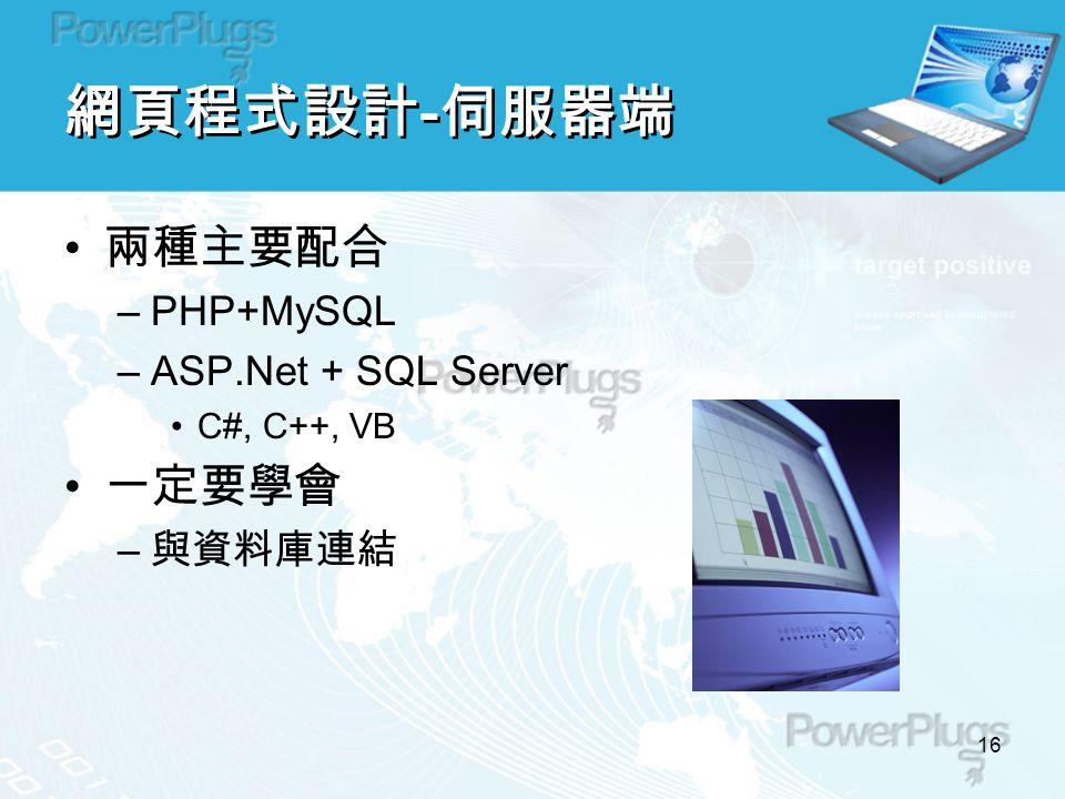 16 網頁程式設計 - 伺服器端 兩種主要配合 –PHP+MySQL –ASP.Net + SQL Server C#, C++, VB 一定要學會 – 與資料庫連結