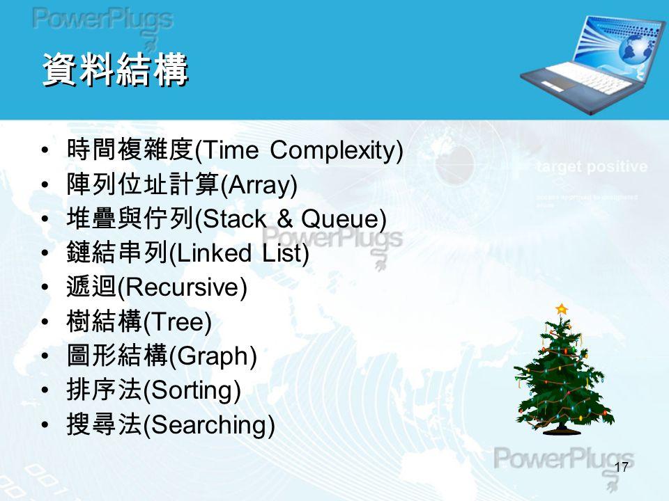 17 資料結構 時間複雜度 (Time Complexity) 陣列位址計算 (Array) 堆疊與佇列 (Stack & Queue) 鏈結串列 (Linked List) 遞迴 (Recursive) 樹結構 (Tree) 圖形結構 (Graph) 排序法 (Sorting) 搜尋法 (Searching)