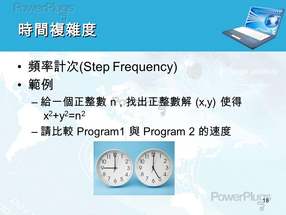 18 時間複雜度 頻率計次 (Step Frequency) 範例 – 給一個正整數 n, 找出正整數解 (x,y) 使得 x 2 +y 2 =n 2 – 請比較 Program1 與 Program 2 的速度