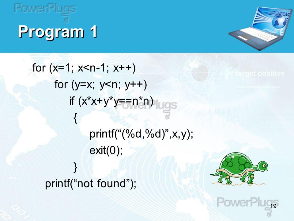 19 Program 1 for (x=1; x<n-1; x++) for (y=x; y<n; y++) if (x*x+y*y==n*n) { printf( (%d,%d) ,x,y); exit(0); } printf( not found );