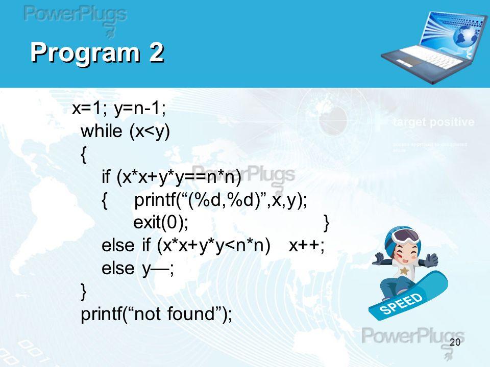 20 Program 2 x=1; y=n-1; while (x<y) { if (x*x+y*y==n*n) { printf( (%d,%d) ,x,y); exit(0); } else if (x*x+y*y<n*n) x++; else y—; } printf( not found );