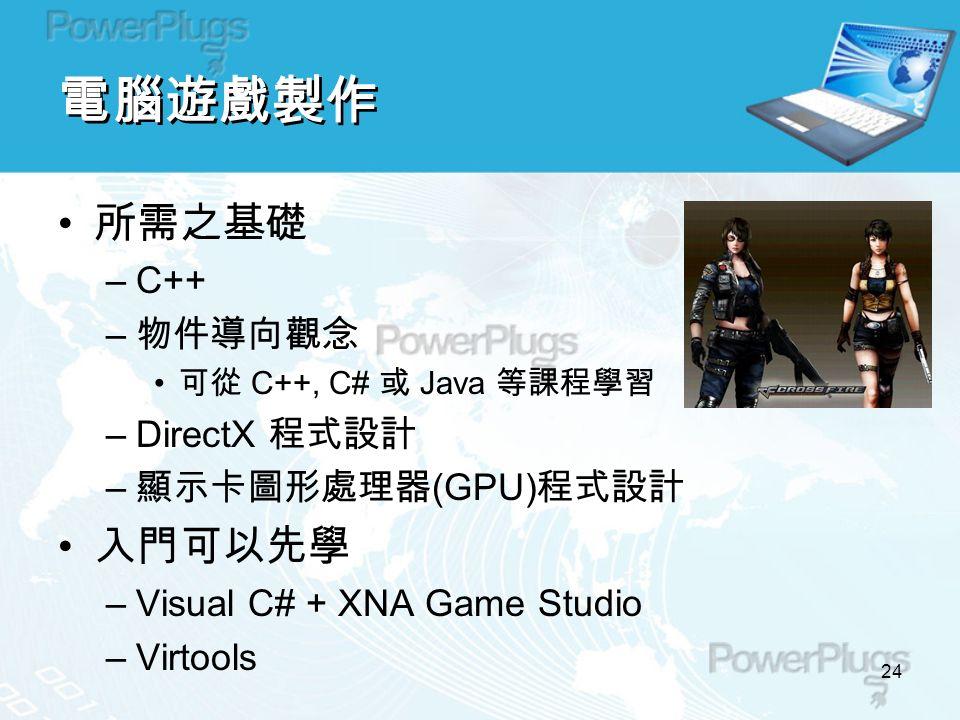 24 電腦遊戲製作 所需之基礎 –C++ – 物件導向觀念 可從 C++, C# 或 Java 等課程學習 –DirectX 程式設計 – 顯示卡圖形處理器 (GPU) 程式設計 入門可以先學 –Visual C# + XNA Game Studio –Virtools