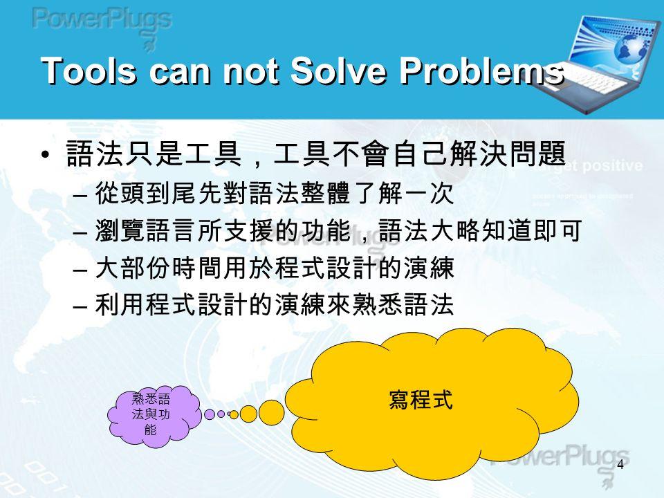 4 語法只是工具,工具不會自己解決問題 – 從頭到尾先對語法整體了解一次 – 瀏覽語言所支援的功能,語法大略知道即可 – 大部份時間用於程式設計的演練 – 利用程式設計的演練來熟悉語法 熟悉語 法與功 能 Tools can not Solve Problems 寫程式