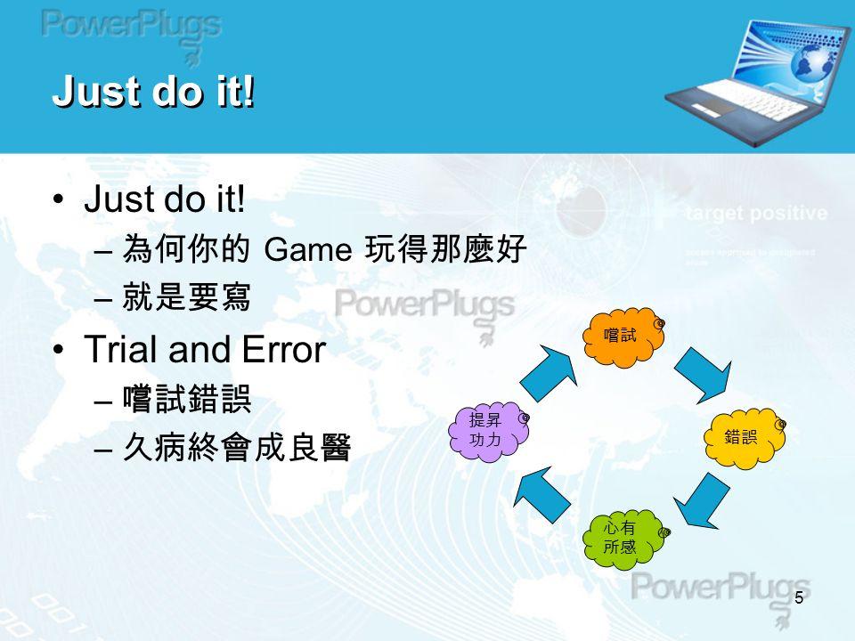5 Just do it. – 為何你的 Game 玩得那麼好 – 就是要寫 Trial and Error – 嚐試錯誤 – 久病終會成良醫 提昇 功力 Just do it.