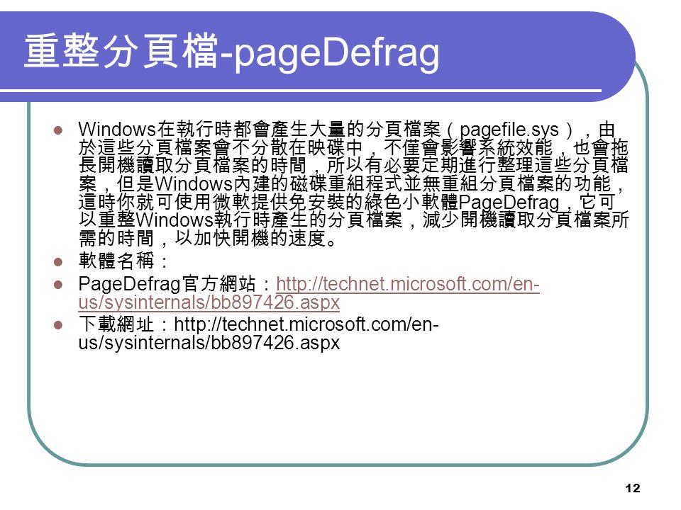 12 重整分頁檔 -pageDefrag Windows 在執行時都會產生大量的分頁檔案( pagefile.sys ),由 於這些分頁檔案會不分散在映碟中,不僅會影響系統效能,也會拖 長開機讀取分頁檔案的時間,所以有必要定期進行整理這些分頁檔 案,但是 Windows 內建的磁碟重組程式並無重組分頁檔案的功能, 這時你就可使用微軟提供免安裝的綠色小軟體 PageDefrag ,它可 以重整 Windows 執行時產生的分頁檔案,減少開機讀取分頁檔案所 需的時間,以加快開機的速度。 軟體名稱: PageDefrag 官方網站: http://technet.microsoft.com/en- us/sysinternals/bb897426.aspx http://technet.microsoft.com/en- us/sysinternals/bb897426.aspx 下載網址: http://technet.microsoft.com/en- us/sysinternals/bb897426.aspx