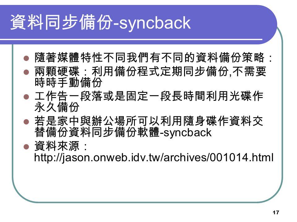 17 資料同步備份 -syncback 隨著媒體特性不同我們有不同的資料備份策略: 兩顆硬碟:利用備份程式定期同步備份, 不需要 時時手動備份 工作告一段落或是固定一段長時間利用光碟作 永久備份 若是家中與辦公場所可以利用隨身碟作資料交 替備份資料同步備份軟體 -syncback 資料來源: http://jason.onweb.idv.tw/archives/001014.html