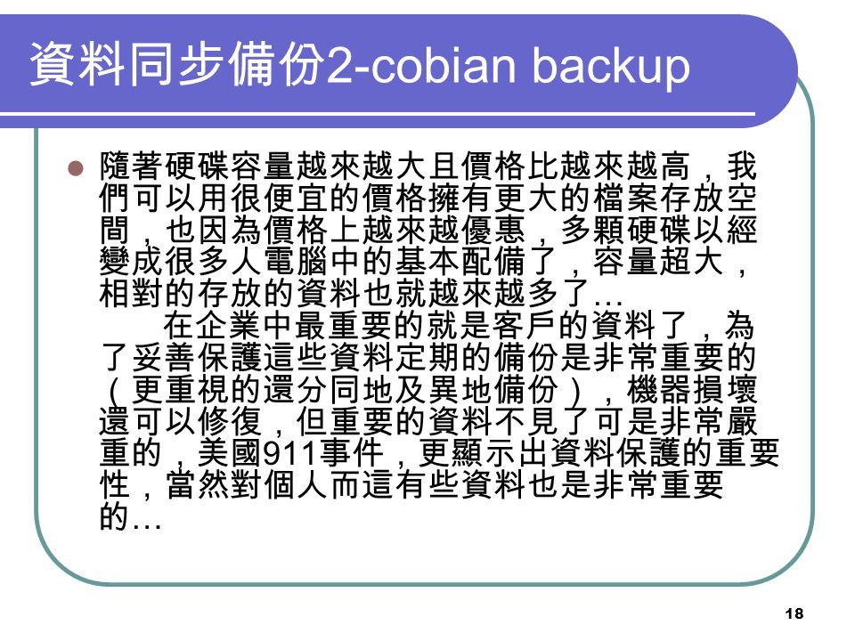 18 資料同步備份 2-cobian backup 隨著硬碟容量越來越大且價格比越來越高,我 們可以用很便宜的價格擁有更大的檔案存放空 間,也因為價格上越來越優惠,多顆硬碟以經 變成很多人電腦中的基本配備了,容量超大, 相對的存放的資料也就越來越多了 … 在企業中最重要的就是客戶的資料了,為 了妥善保護這些資料定期的備份是非常重要的 (更重視的還分同地及異地備份),機器損壞 還可以修復,但重要的資料不見了可是非常嚴 重的,美國 911 事件,更顯示出資料保護的重要 性,當然對個人而這有些資料也是非常重要 的 …