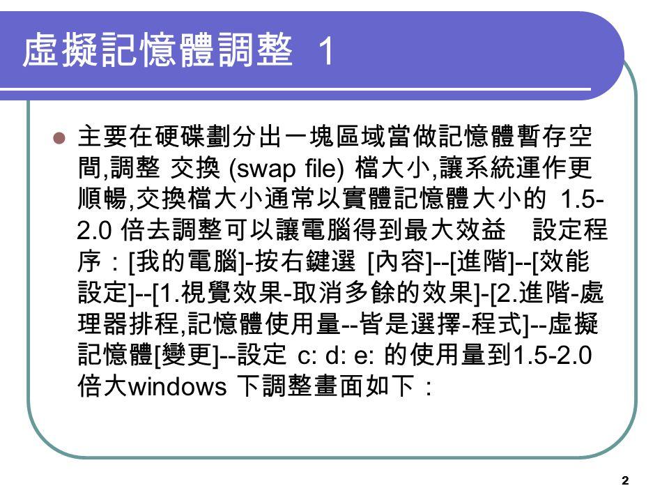 2 虛擬記憶體調整 1 主要在硬碟劃分出一塊區域當做記憶體暫存空 間, 調整 交換 (swap file) 檔大小, 讓系統運作更 順暢, 交換檔大小通常以實體記憶體大小的 1.5- 2.0 倍去調整可以讓電腦得到最大效益 設定程 序: [ 我的電腦 ]- 按右鍵選 [ 內容 ]--[ 進階 ]--[ 效能 設定 ]--[1.