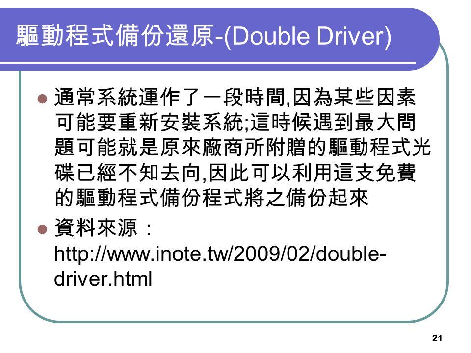 21 驅動程式備份還原 -(Double Driver) 通常系統運作了一段時間, 因為某些因素 可能要重新安裝系統 ; 這時候遇到最大問 題可能就是原來廠商所附贈的驅動程式光 碟已經不知去向, 因此可以利用這支免費 的驅動程式備份程式將之備份起來 資料來源: http://www.inote.tw/2009/02/double- driver.html