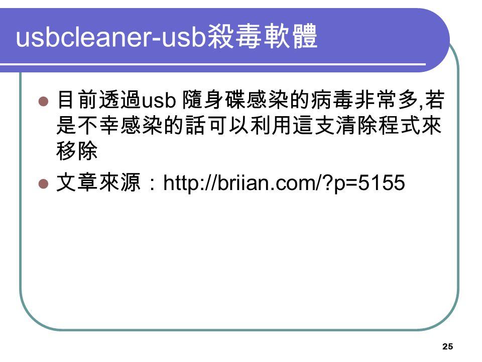 25 usbcleaner-usb 殺毒軟體 目前透過 usb 隨身碟感染的病毒非常多, 若 是不幸感染的話可以利用這支清除程式來 移除 文章來源: http://briian.com/ p=5155