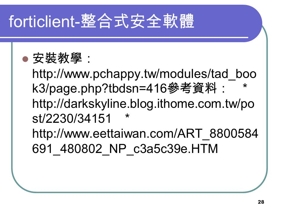 28 forticlient- 整合式安全軟體 安裝教學: http://www.pchappy.tw/modules/tad_boo k3/page.php tbdsn=416 參考資料: * http://darkskyline.blog.ithome.com.tw/po st/2230/34151 * http://www.eettaiwan.com/ART_8800584 691_480802_NP_c3a5c39e.HTM