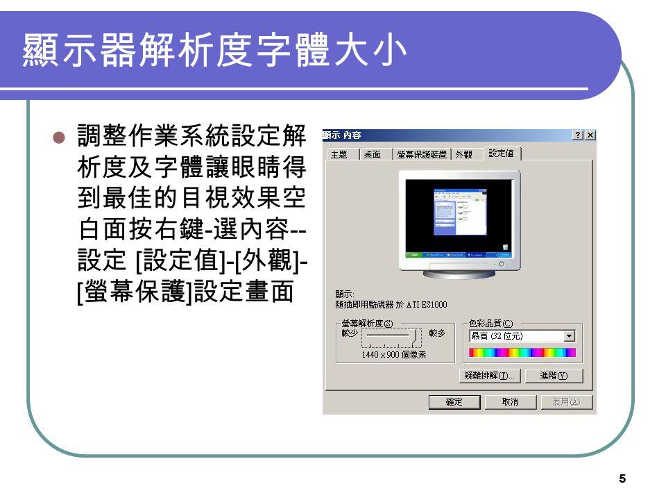 5 顯示器解析度字體大小 調整作業系統設定解 析度及字體讓眼睛得 到最佳的目視效果空 白面按右鍵 - 選內容 -- 設定 [ 設定值 ]-[ 外觀 ]- [ 螢幕保護 ] 設定畫面