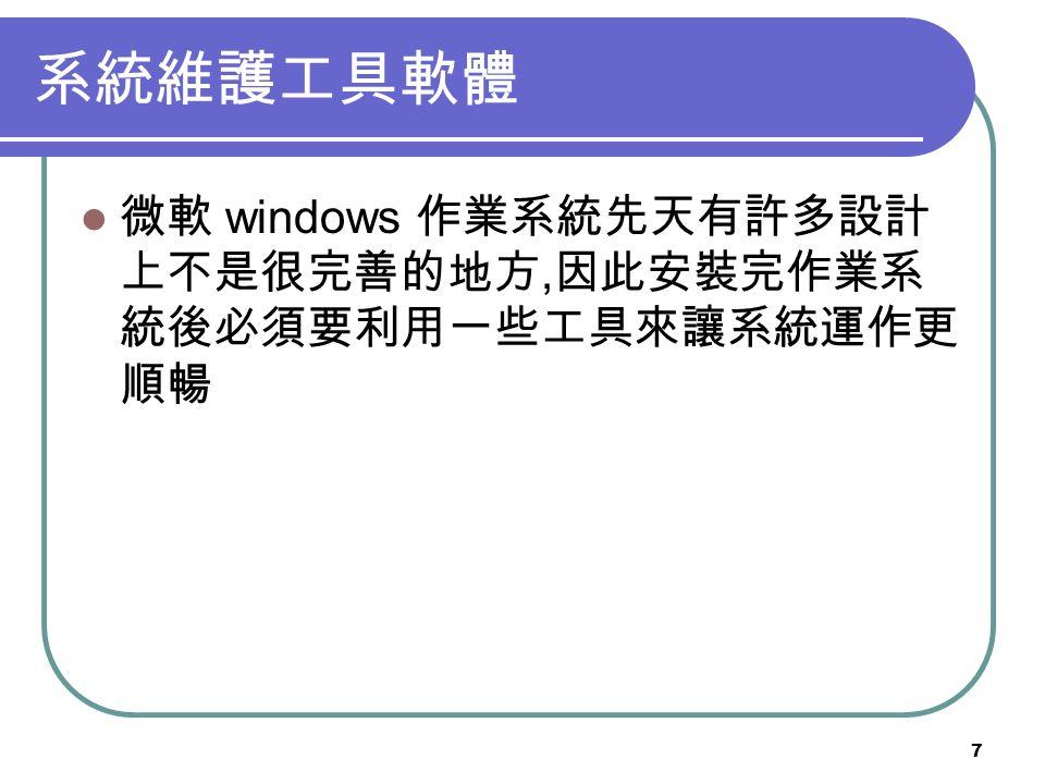 7 系統維護工具軟體 微軟 windows 作業系統先天有許多設計 上不是很完善的地方, 因此安裝完作業系 統後必須要利用一些工具來讓系統運作更 順暢