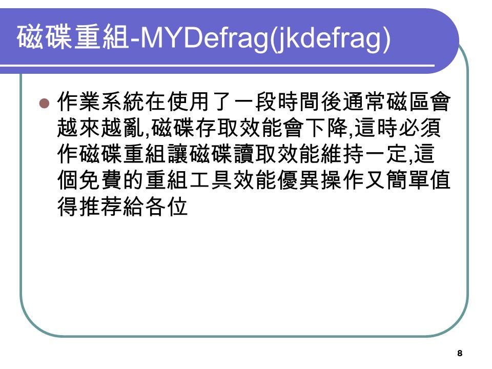 8 磁碟重組 -MYDefrag(jkdefrag) 作業系統在使用了一段時間後通常磁區會 越來越亂, 磁碟存取效能會下降, 這時必須 作磁碟重組讓磁碟讀取效能維持一定, 這 個免費的重組工具效能優異操作又簡單值 得推荐給各位