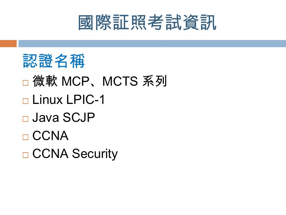 國際証照考試資訊 認證名稱  微軟 MCP 、 MCTS 系列  Linux LPIC-1  Java SCJP  CCNA  CCNA Security
