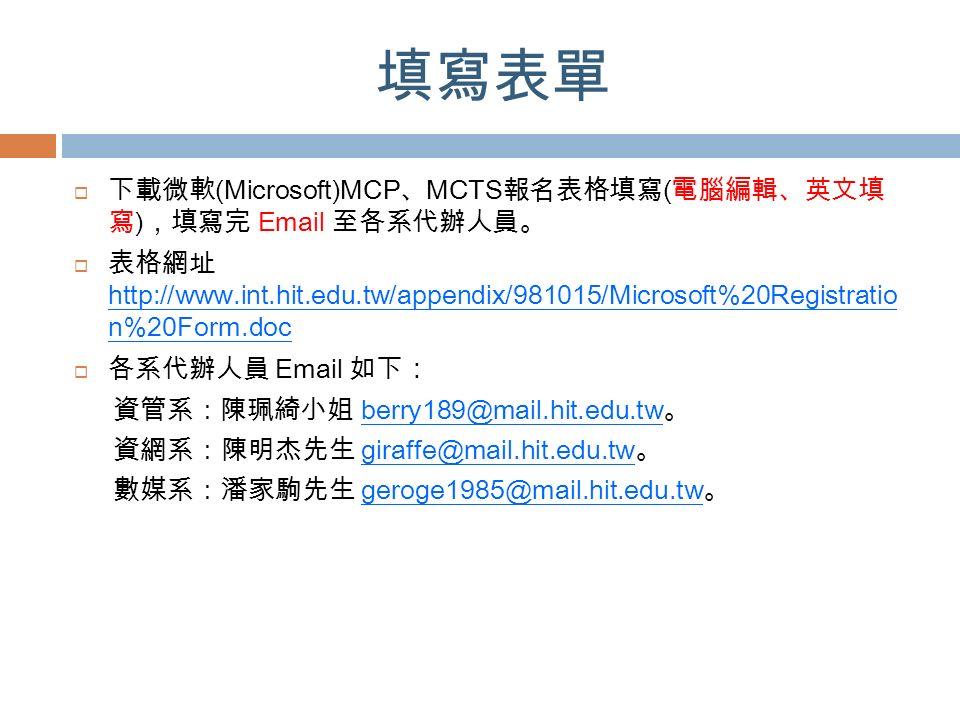 填寫表單  下載微軟 (Microsoft)MCP 、 MCTS 報名表格填寫 ( 電腦編輯、英文填 寫 ) ,填寫完 Email 至各系代辦人員。  表格網址 http://www.int.hit.edu.tw/appendix/981015/Microsoft%20Registratio n%20Form.doc  各系代辦人員 Email 如下 : 資管系:陳珮綺小姐 berry189@mail.hit.edu.tw 。 資網系:陳明杰先生 giraffe@mail.hit.edu.tw 。 數媒系:潘家駒先生 geroge1985@mail.hit.edu.tw 。