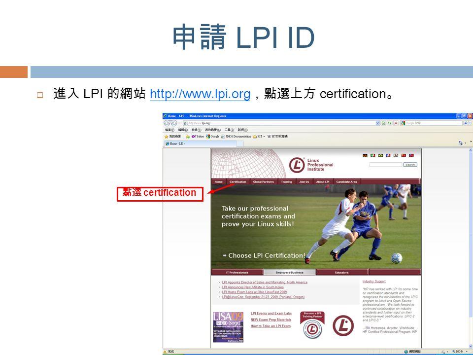 申請 LPI ID  進入 LPI 的網站 http://www.lpi.org ,點選上方 certification 。 點選 certification
