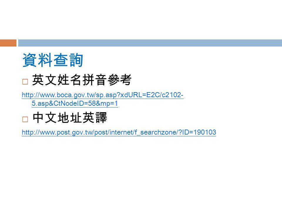資料查詢  英文姓名拼音參考 http://www.boca.gov.tw/sp.asp xdURL=E2C/c2102- 5.asp&CtNodeID=58&mp=1  中文地址英譯 http://www.post.gov.tw/post/internet/f_searchzone/ ID=190103