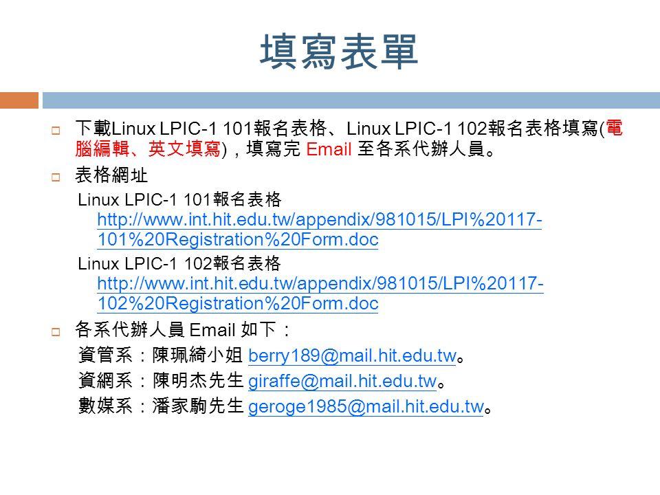 填寫表單  下載 Linux LPIC-1 101 報名表格 、 Linux LPIC-1 102 報名表格填寫 ( 電 腦編輯、英文填寫 ) ,填寫完 Email 至各系代辦人員。  表格網址 Linux LPIC-1 101 報名表格 http://www.int.hit.edu.tw/appendix/981015/LPI%20117- 101%20Registration%20Form.doc Linux LPIC-1 102 報名表格 http://www.int.hit.edu.tw/appendix/981015/LPI%20117- 102%20Registration%20Form.doc  各系代辦人員 Email 如下 : 資管系:陳珮綺小姐 berry189@mail.hit.edu.tw 。 資網系:陳明杰先生 giraffe@mail.hit.edu.tw 。 數媒系:潘家駒先生 geroge1985@mail.hit.edu.tw 。