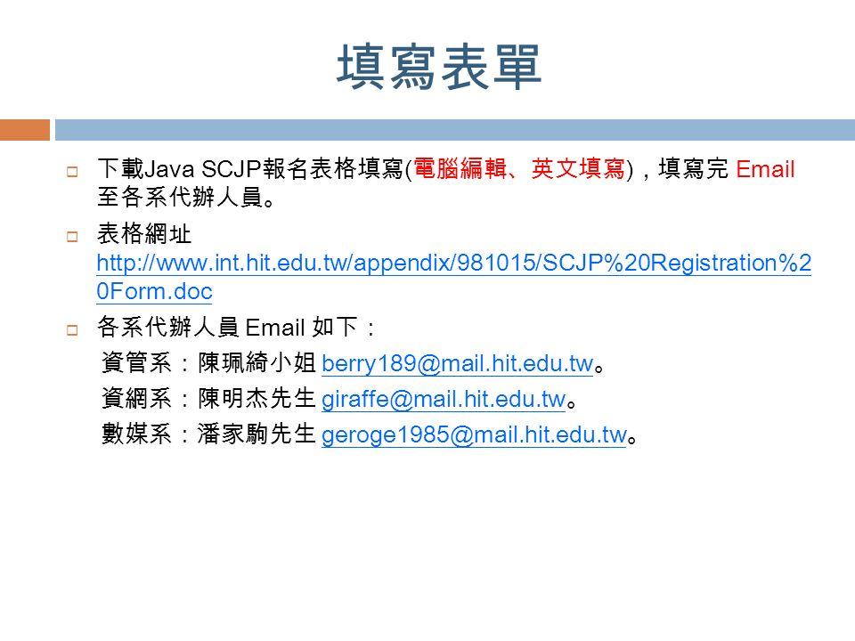 填寫表單  下載 Java SCJP 報名表格填寫 ( 電腦編輯、英文填寫 ) ,填寫完 Email 至各系代辦人員。  表格網址 http://www.int.hit.edu.tw/appendix/981015/SCJP%20Registration%2 0Form.doc  各系代辦人員 Email 如下: 資管系:陳珮綺小姐 berry189@mail.hit.edu.tw 。 資網系:陳明杰先生 giraffe@mail.hit.edu.tw 。 數媒系:潘家駒先生 geroge1985@mail.hit.edu.tw 。