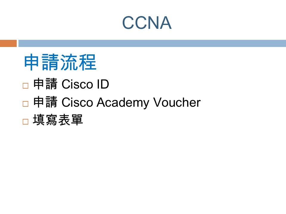 CCNA 申請流程  申請 Cisco ID  申請 Cisco Academy Voucher  填寫表單